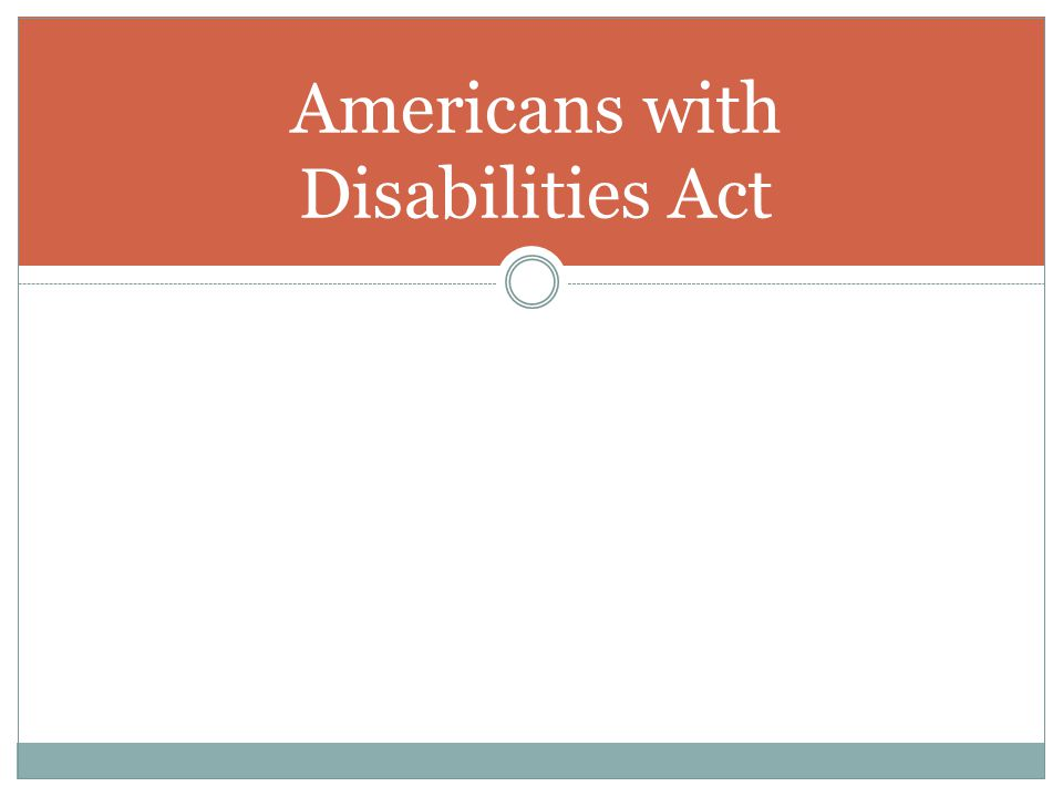 Americans with Disabilities Act (ADA) First passed in 1990 by George HW Bush Prohibits discrimination against qualified individuals with disabilities Definition of disability: physical or mental impairment that limits one or more major life activity Can perform the essential functions of the job with reasonable accommodations (if necessary) Not to the point of undue hardship on the operation of the employer s business www.eeoc.gov