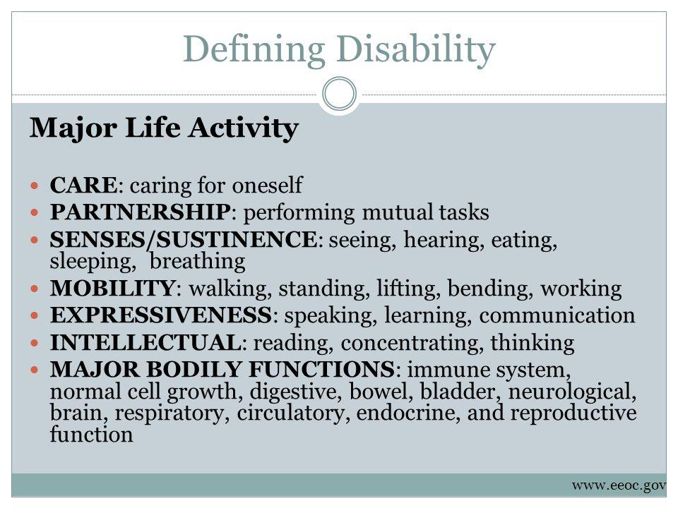 Defining Disability Major Life Activity CARE: caring for oneself PARTNERSHIP: performing mutual tasks SENSES/SUSTINENCE: seeing, hearing, eating, slee