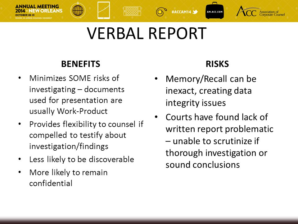 VERBAL REPORT BENEFITS Minimizes SOME risks of investigating – documents used for presentation are usually Work-Product Provides flexibility to counsel if compelled to testify about investigation/findings Less likely to be discoverable More likely to remain confidential RISKS Memory/Recall can be inexact, creating data integrity issues Courts have found lack of written report problematic – unable to scrutinize if thorough investigation or sound conclusions