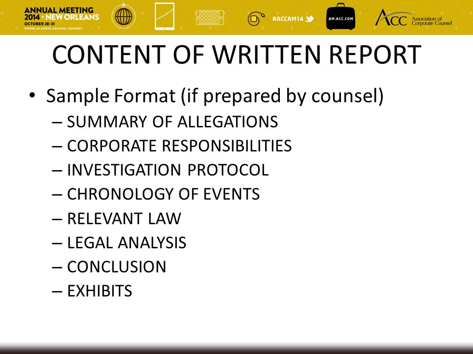 CONTENT OF WRITTEN REPORT Sample Format (if prepared by counsel) – SUMMARY OF ALLEGATIONS – CORPORATE RESPONSIBILITIES – INVESTIGATION PROTOCOL – CHRONOLOGY OF EVENTS – RELEVANT LAW – LEGAL ANALYSIS – CONCLUSION – EXHIBITS