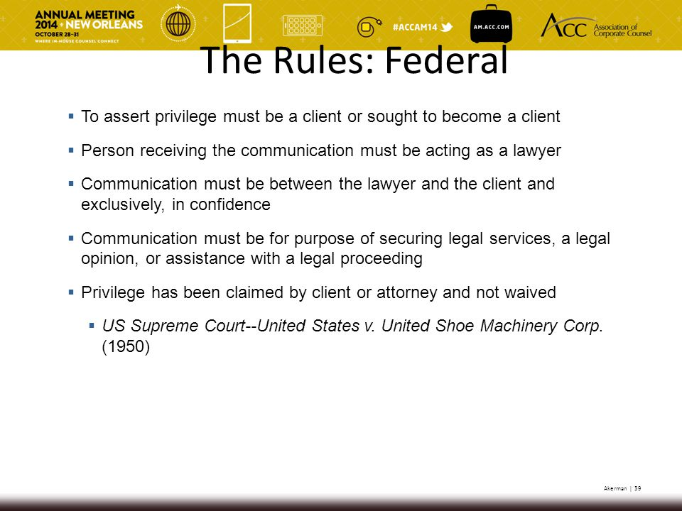 Akerman | 39  To assert privilege must be a client or sought to become a client  Person receiving the communication must be acting as a lawyer  Communication must be between the lawyer and the client and exclusively, in confidence  Communication must be for purpose of securing legal services, a legal opinion, or assistance with a legal proceeding  Privilege has been claimed by client or attorney and not waived  US Supreme Court--United States v.