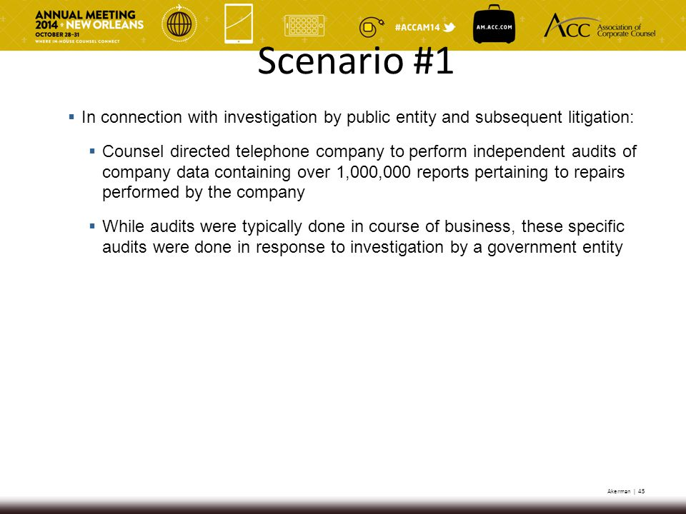 Akerman | 45  In connection with investigation by public entity and subsequent litigation:  Counsel directed telephone company to perform independent audits of company data containing over 1,000,000 reports pertaining to repairs performed by the company  While audits were typically done in course of business, these specific audits were done in response to investigation by a government entity Scenario #1