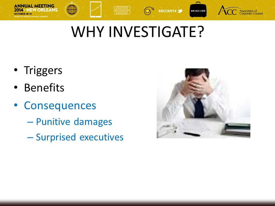 WHY INVESTIGATE? Triggers Benefits Consequences – Punitive damages – Surprised executives