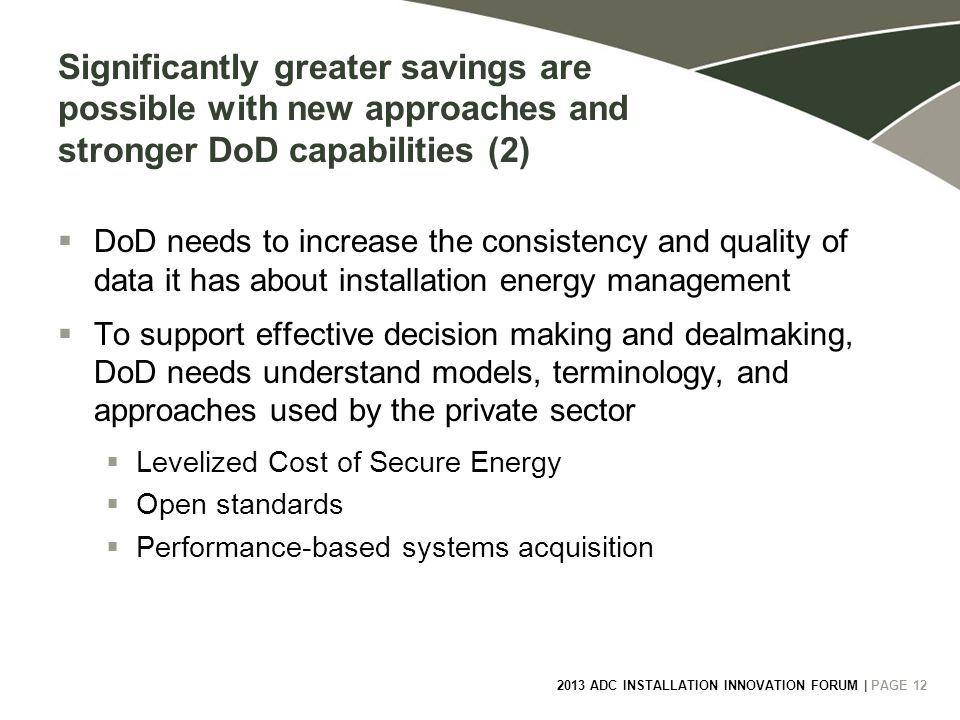 2013 ADC INSTALLATION INNOVATION FORUM | PAGE 12 Significantly greater savings are possible with new approaches and stronger DoD capabilities (2)  DoD needs to increase the consistency and quality of data it has about installation energy management  To support effective decision making and dealmaking, DoD needs understand models, terminology, and approaches used by the private sector  Levelized Cost of Secure Energy  Open standards  Performance-based systems acquisition
