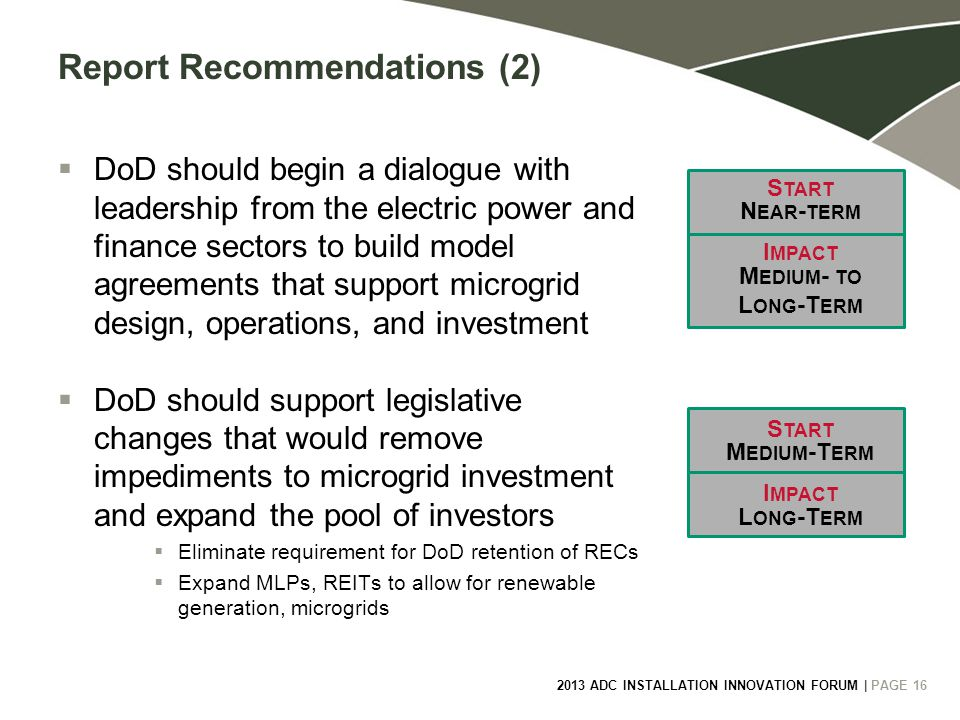 2013 ADC INSTALLATION INNOVATION FORUM | PAGE 16 Report Recommendations (2)  DoD should begin a dialogue with leadership from the electric power and finance sectors to build model agreements that support microgrid design, operations, and investment  DoD should support legislative changes that would remove impediments to microgrid investment and expand the pool of investors  Eliminate requirement for DoD retention of RECs  Expand MLPs, REITs to allow for renewable generation, microgrids S TART I MPACT N EAR - TERM M EDIUM - TO L ONG -T ERM S TART I MPACT M EDIUM -T ERM L ONG -T ERM