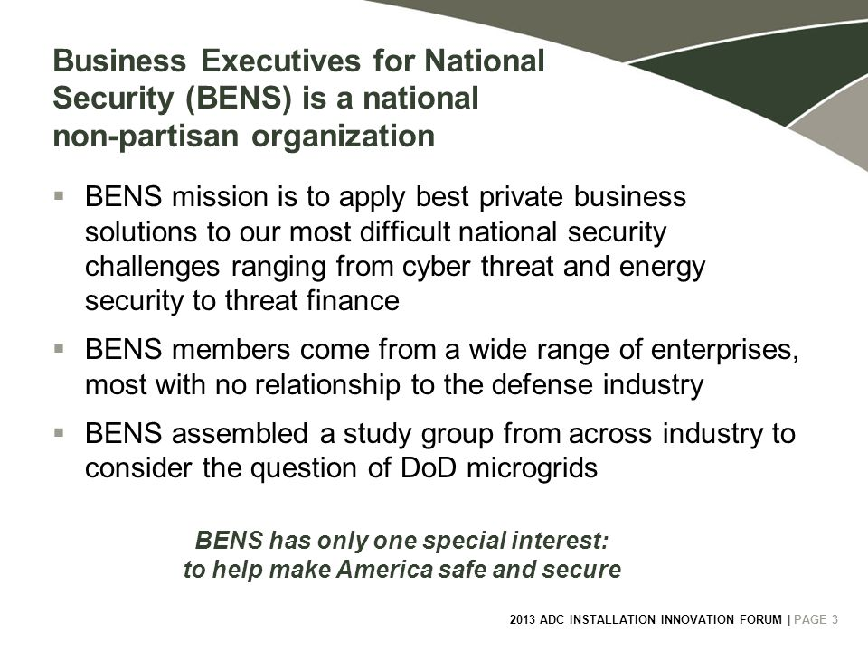 2013 ADC INSTALLATION INNOVATION FORUM | PAGE 3 Business Executives for National Security (BENS) is a national non-partisan organization  BENS mission is to apply best private business solutions to our most difficult national security challenges ranging from cyber threat and energy security to threat finance  BENS members come from a wide range of enterprises, most with no relationship to the defense industry  BENS assembled a study group from across industry to consider the question of DoD microgrids BENS has only one special interest: to help make America safe and secure