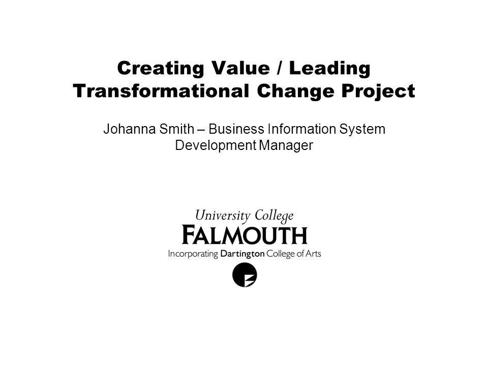 Creating Value / Leading Transformational Change Project Johanna Smith – Business Information System Development Manager