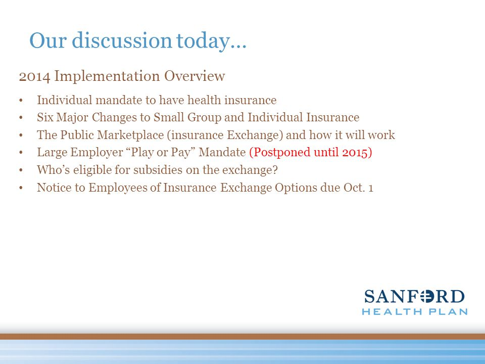 Our discussion today… 2014 Implementation Overview Individual mandate to have health insurance Six Major Changes to Small Group and Individual Insurance The Public Marketplace (insurance Exchange) and how it will work Large Employer Play or Pay Mandate (Postponed until 2015) Who's eligible for subsidies on the exchange.