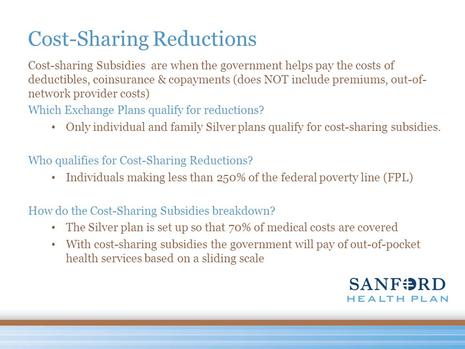 Cost-Sharing Reductions Cost-sharing Subsidies are when the government helps pay the costs of deductibles, coinsurance & copayments (does NOT include premiums, out-of- network provider costs) Which Exchange Plans qualify for reductions.