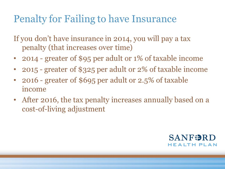 Penalty for Failing to have Insurance If you don't have insurance in 2014, you will pay a tax penalty (that increases over time) 2014 - greater of $95 per adult or 1% of taxable income 2015 - greater of $325 per adult or 2% of taxable income 2016 - greater of $695 per adult or 2.5% of taxable income After 2016, the tax penalty increases annually based on a cost-of-living adjustment