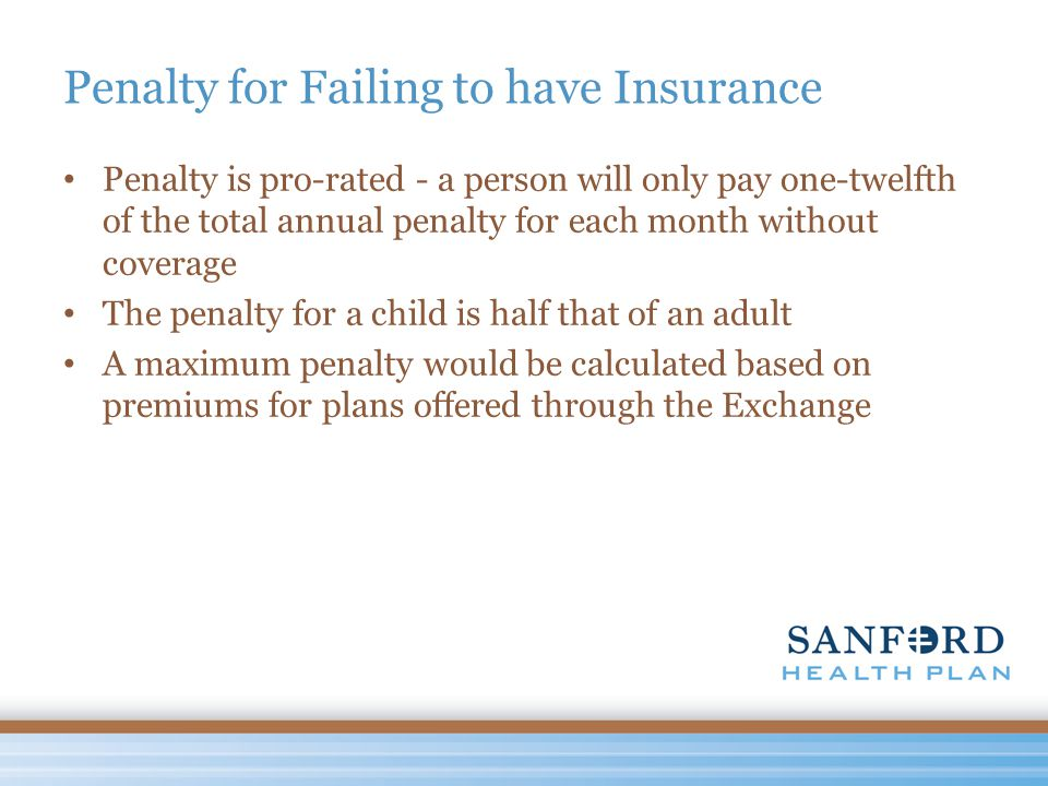 Penalty for Failing to have Insurance Penalty is pro-rated - a person will only pay one-twelfth of the total annual penalty for each month without coverage The penalty for a child is half that of an adult A maximum penalty would be calculated based on premiums for plans offered through the Exchange