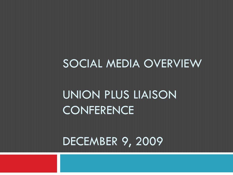 SOCIAL MEDIA OVERVIEW UNION PLUS LIAISON CONFERENCE DECEMBER 9, 2009