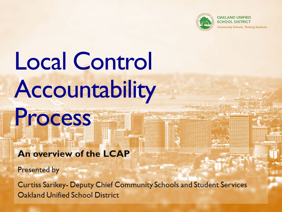 33 Local Control Accountability Process An overview of the LCAP Presented by Curtiss Sarikey- Deputy Chief Community Schools and Student Services Oakland Unified School District