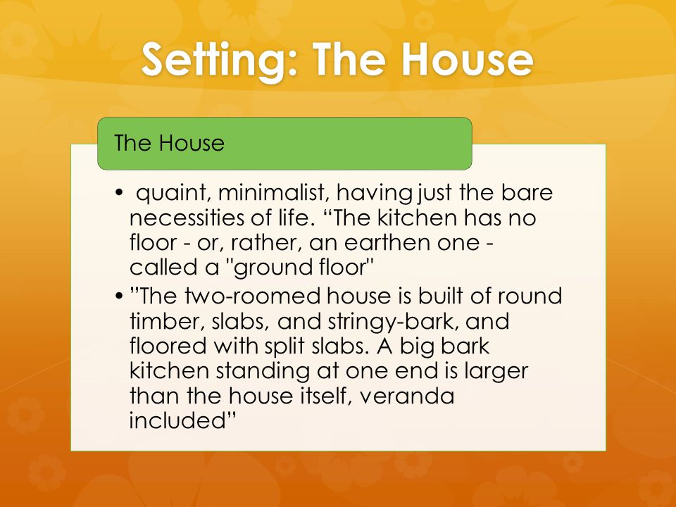 Setting: The House quaint, minimalist, having just the bare necessities of life.