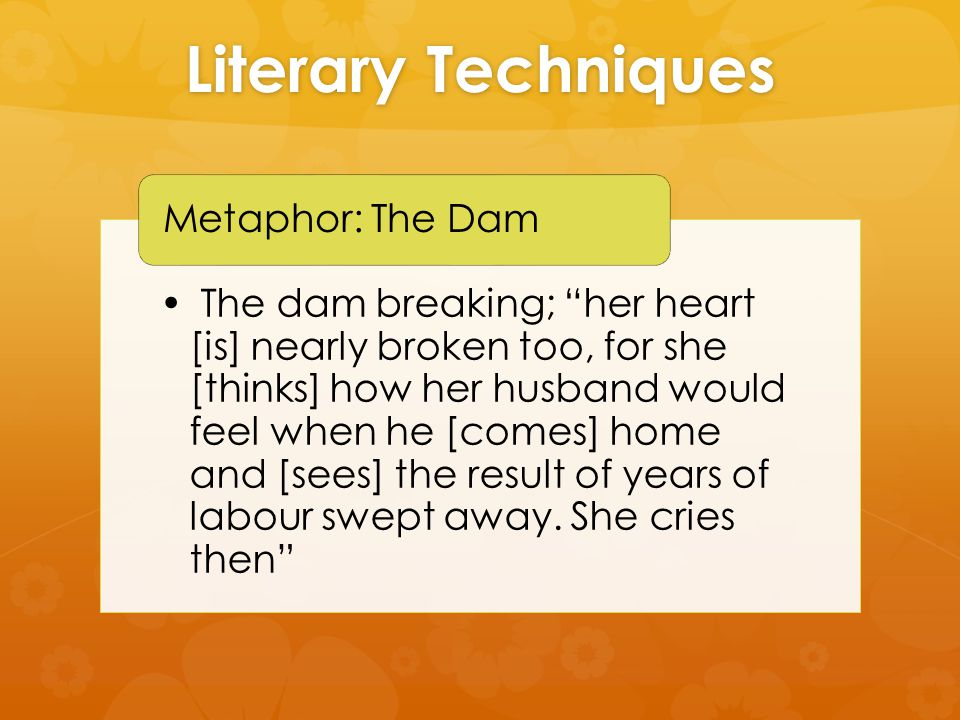 Literary Techniques The dam breaking; her heart [is] nearly broken too, for she [thinks] how her husband would feel when he [comes] home and [sees] the result of years of labour swept away.