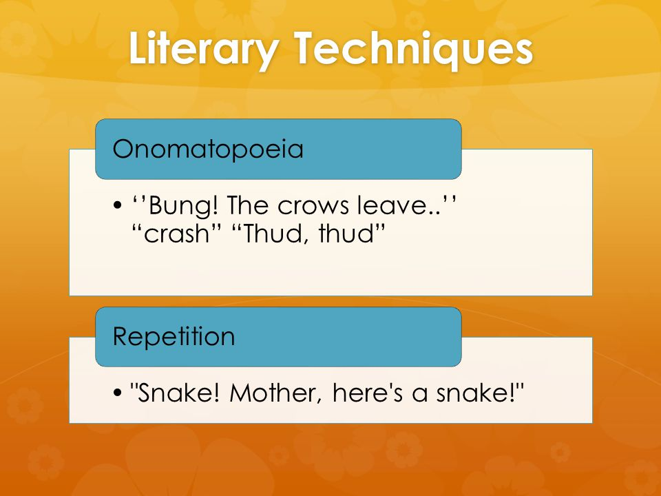 Literary Techniques ''Bung. The crows leave..'' crash Thud, thud Onomatopoeia Snake.