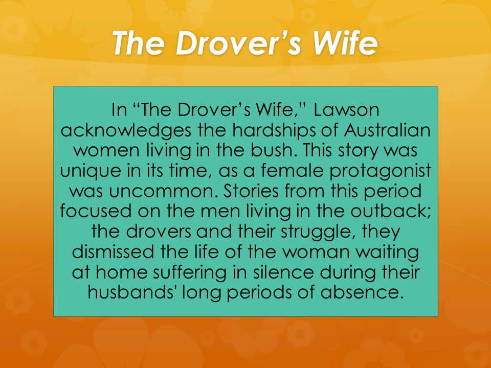 The Drover's Wife In The Drover's Wife, Lawson acknowledges the hardships of Australian women living in the bush.