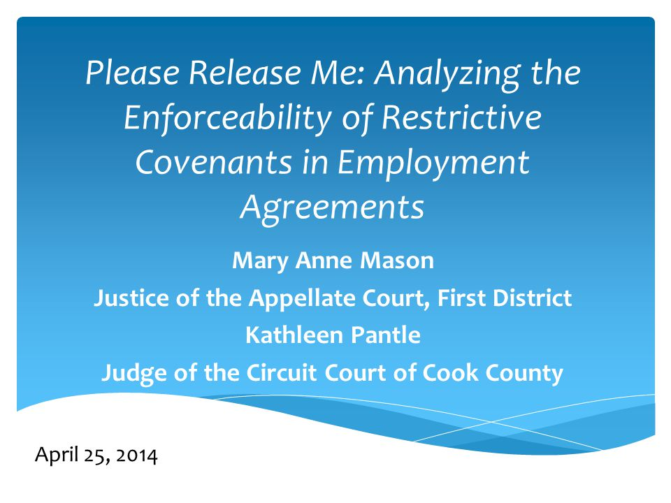Please Release Me: Analyzing the Enforceability of Restrictive Covenants in Employment Agreements Mary Anne Mason Justice of the Appellate Court, First District Kathleen Pantle Judge of the Circuit Court of Cook County April 25, 2014