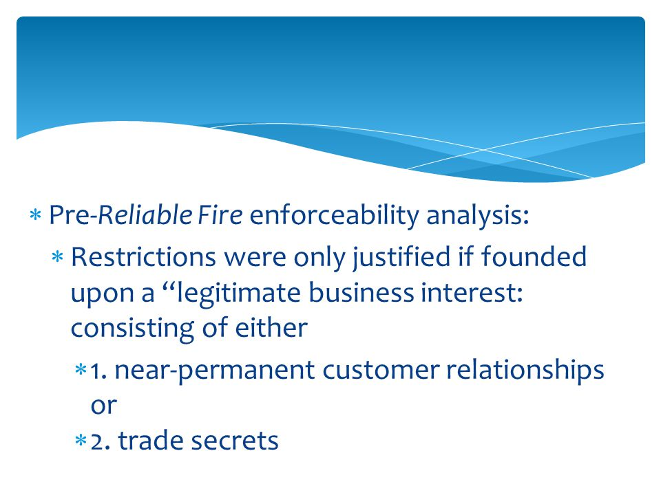  Pre-Reliable Fire enforceability analysis:  Restrictions were only justified if founded upon a legitimate business interest: consisting of either  1.