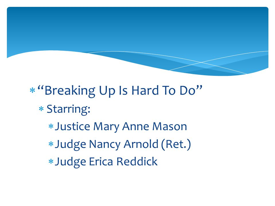  Breaking Up Is Hard To Do  Starring:  Justice Mary Anne Mason  Judge Nancy Arnold (Ret.)  Judge Erica Reddick
