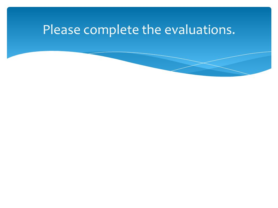 Please complete the evaluations.