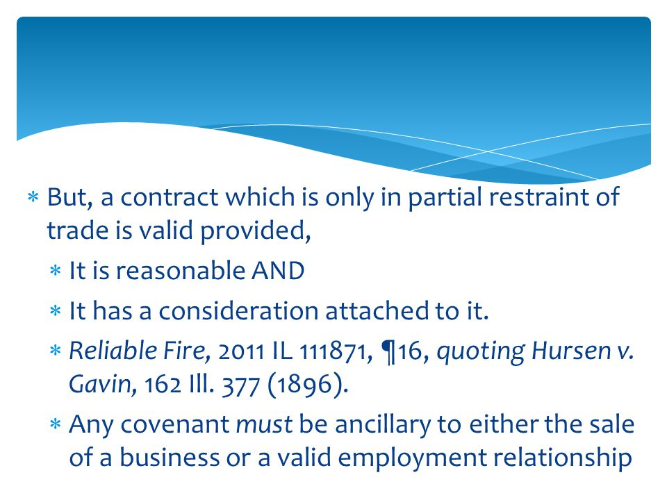  But, a contract which is only in partial restraint of trade is valid provided,  It is reasonable AND  It has a consideration attached to it.