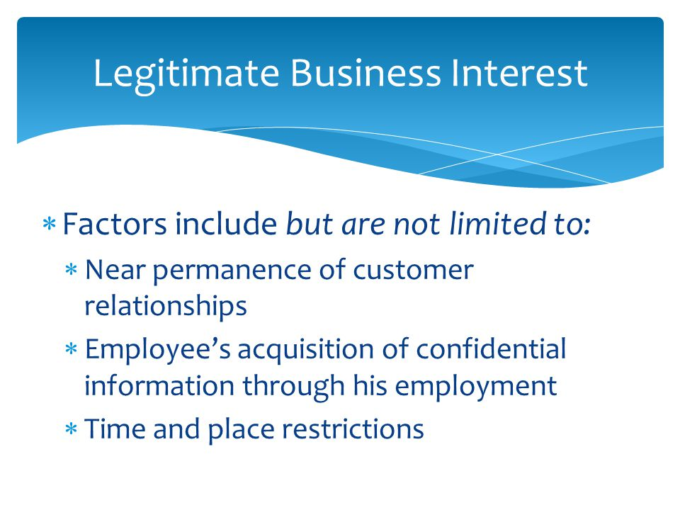  Factors include but are not limited to:  Near permanence of customer relationships  Employee's acquisition of confidential information through his employment  Time and place restrictions Legitimate Business Interest