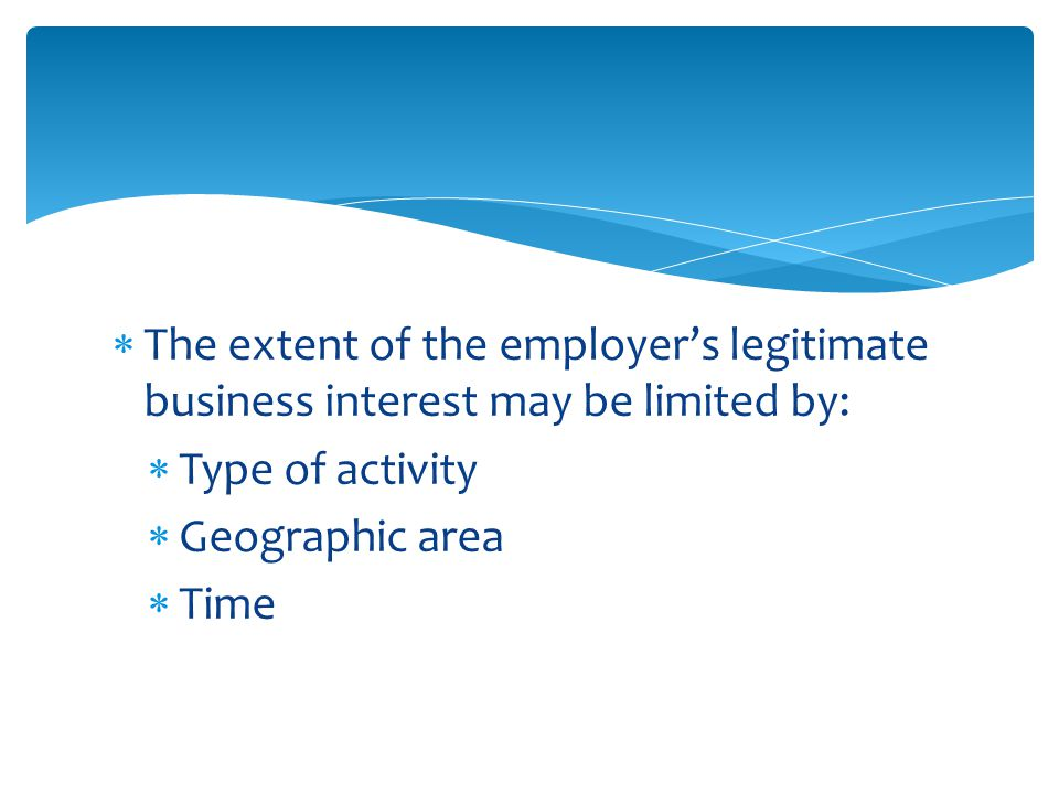  The extent of the employer's legitimate business interest may be limited by:  Type of activity  Geographic area  Time