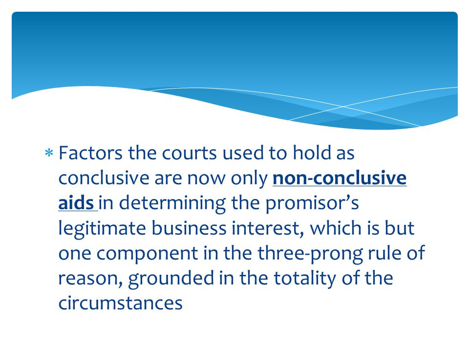  Factors the courts used to hold as conclusive are now only non-conclusive aids in determining the promisor's legitimate business interest, which is but one component in the three-prong rule of reason, grounded in the totality of the circumstances