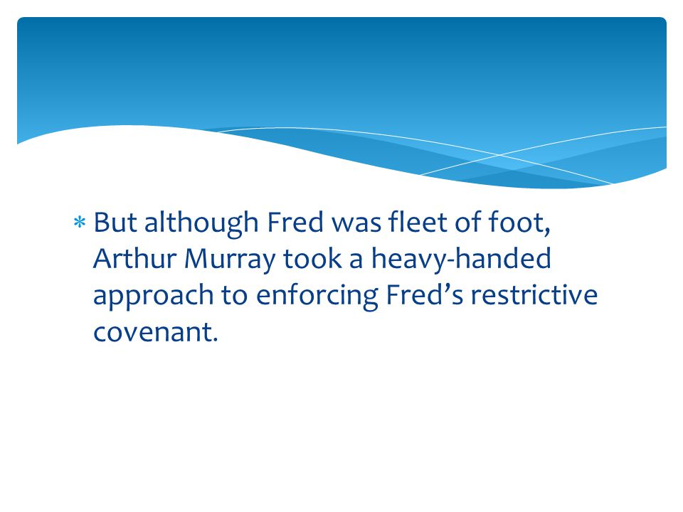  But although Fred was fleet of foot, Arthur Murray took a heavy-handed approach to enforcing Fred's restrictive covenant.