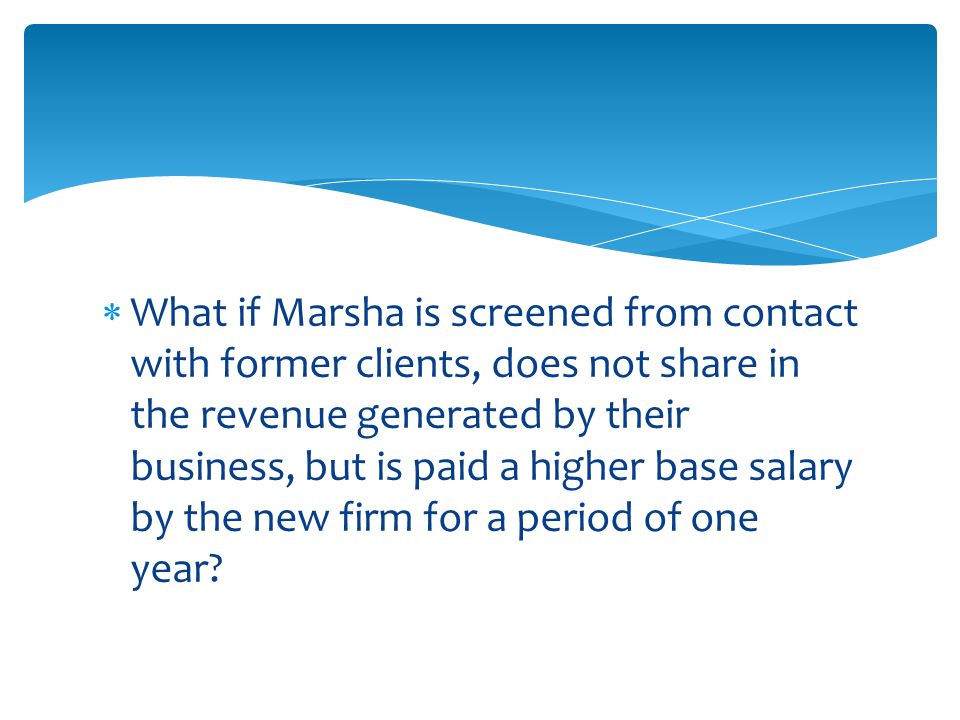  What if Marsha is screened from contact with former clients, does not share in the revenue generated by their business, but is paid a higher base salary by the new firm for a period of one year