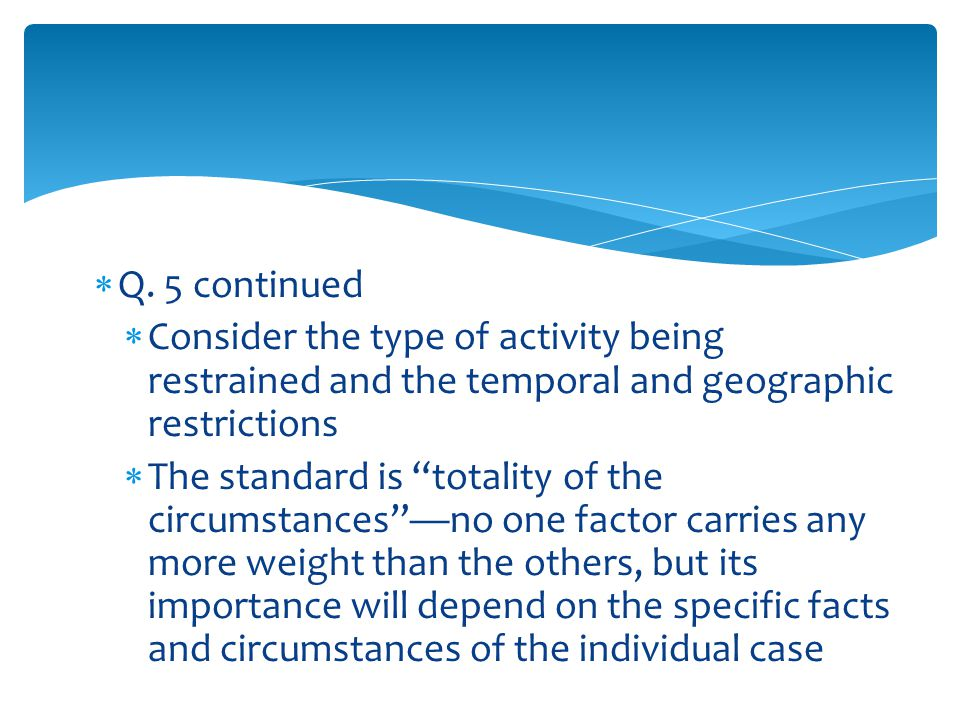 """ Q. 5 continued  Consider the type of activity being restrained and the temporal and geographic restrictions  The standard is """"totality of the circ"""