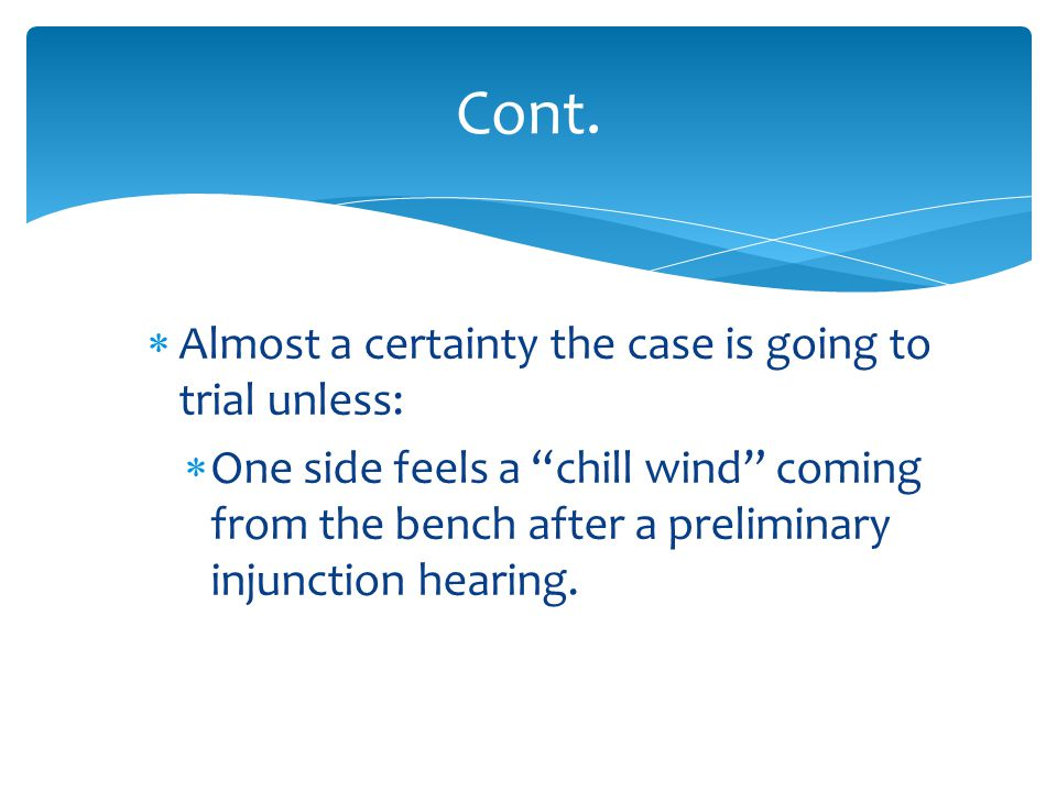  Almost a certainty the case is going to trial unless:  One side feels a chill wind coming from the bench after a preliminary injunction hearing.