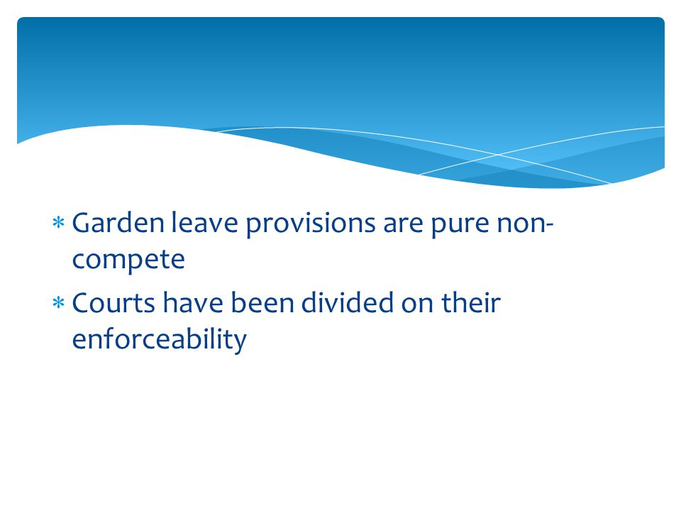  Garden leave provisions are pure non- compete  Courts have been divided on their enforceability