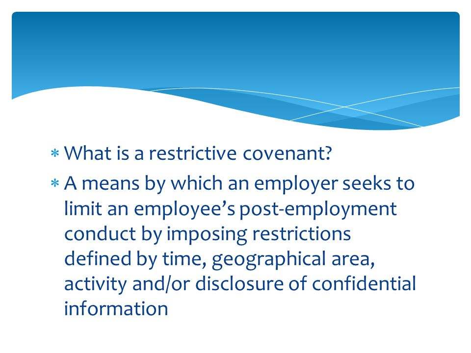  Those ancillary to the sale of a business  Those ancillary to a valid employment relationship  Today we will be concentrating on those covenants that are ancillary to a valid employment relationship Two Kinds of Restrictive Covenants
