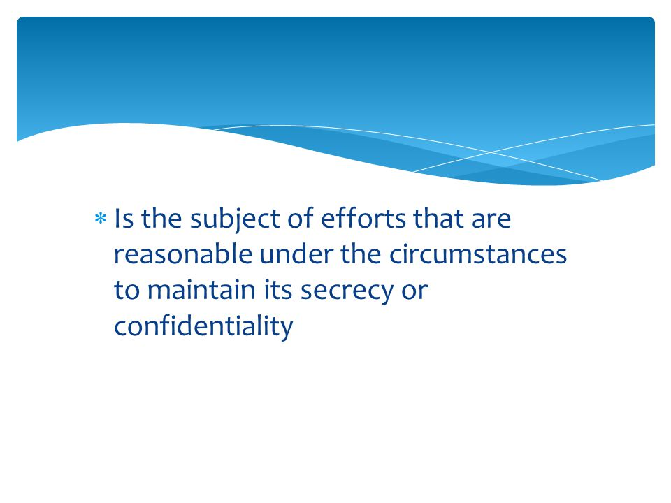  Is the subject of efforts that are reasonable under the circumstances to maintain its secrecy or confidentiality