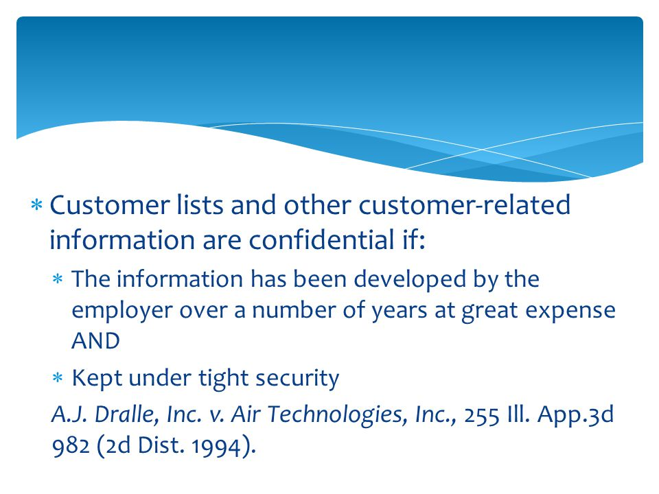  Customer lists and other customer-related information are confidential if:  The information has been developed by the employer over a number of years at great expense AND  Kept under tight security A.J.