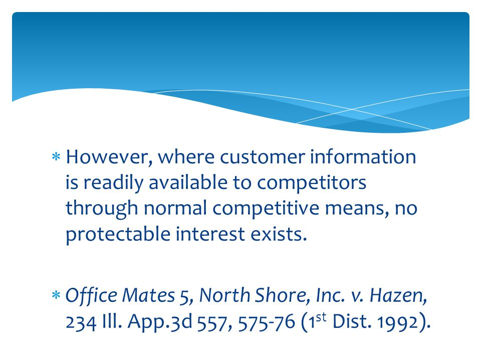  However, where customer information is readily available to competitors through normal competitive means, no protectable interest exists.