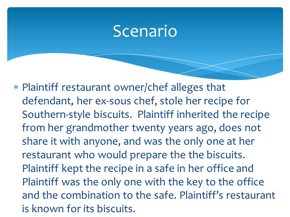  Plaintiff restaurant owner/chef alleges that defendant, her ex-sous chef, stole her recipe for Southern-style biscuits.