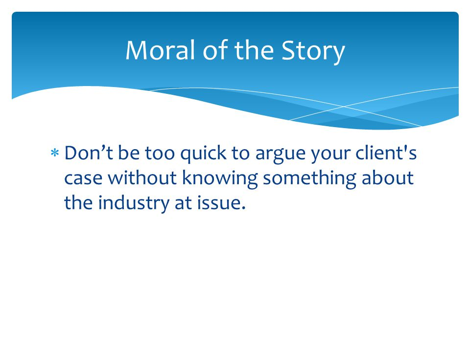  Don't be too quick to argue your client s case without knowing something about the industry at issue.