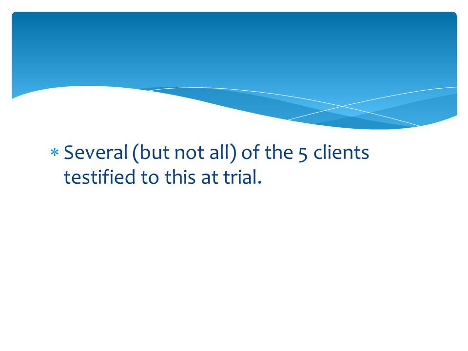  Several (but not all) of the 5 clients testified to this at trial.