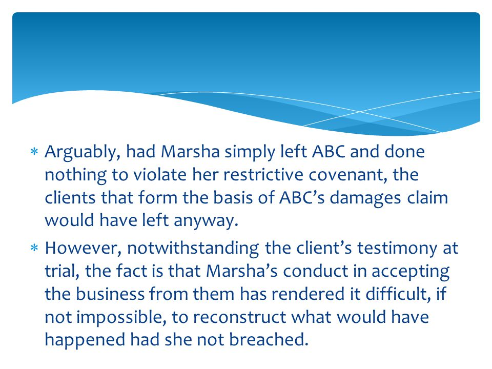  Arguably, had Marsha simply left ABC and done nothing to violate her restrictive covenant, the clients that form the basis of ABC's damages claim would have left anyway.