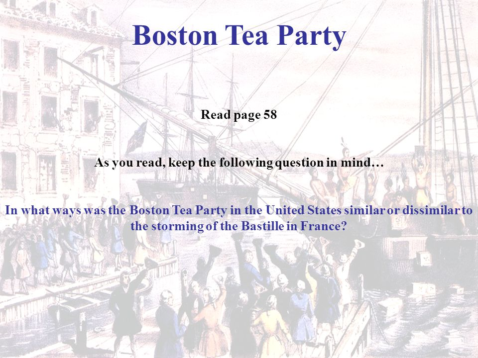 Boston Tea Party Read page 58 As you read, keep the following question in mind… In what ways was the Boston Tea Party in the United States similar or