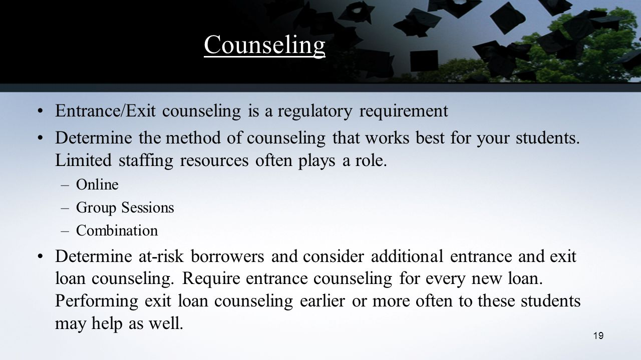 Counseling Entrance/Exit counseling is a regulatory requirement Determine the method of counseling that works best for your students.