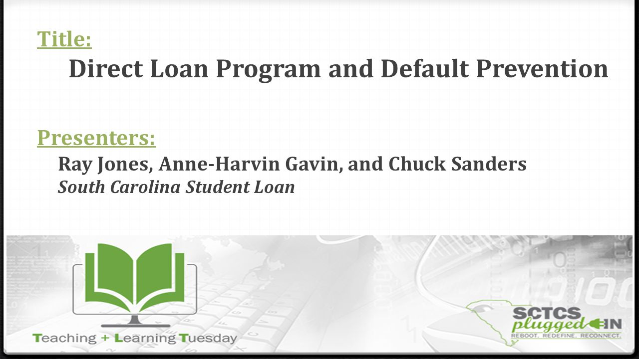 Title: Direct Loan Program and Default Prevention Presenters: Ray Jones, Anne-Harvin Gavin, and Chuck Sanders South Carolina Student Loan