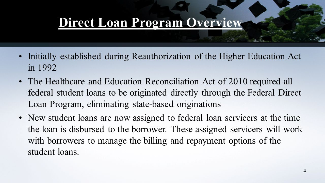 Direct Loan Program Overview Initially established during Reauthorization of the Higher Education Act in 1992 The Healthcare and Education Reconciliation Act of 2010 required all federal student loans to be originated directly through the Federal Direct Loan Program, eliminating state-based originations New student loans are now assigned to federal loan servicers at the time the loan is disbursed to the borrower.