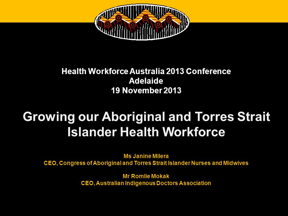 Health Workforce Australia 2013 Conference Adelaide 19 November 2013 Growing our Aboriginal and Torres Strait Islander Health Workforce Ms Janine Milera CEO, Congress of Aboriginal and Torres Strait Islander Nurses and Midwives Mr Romlie Mokak CEO, Australian Indigenous Doctors Association