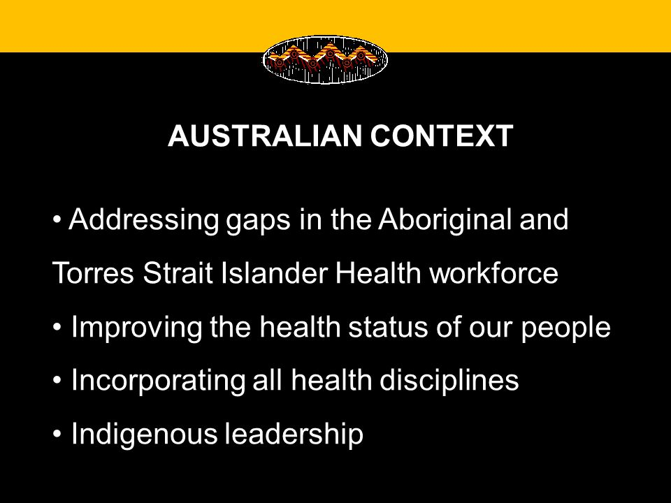 AUSTRALIAN CONTEXT Addressing gaps in the Aboriginal and Torres Strait Islander Health workforce Improving the health status of our people Incorporating all health disciplines Indigenous leadership