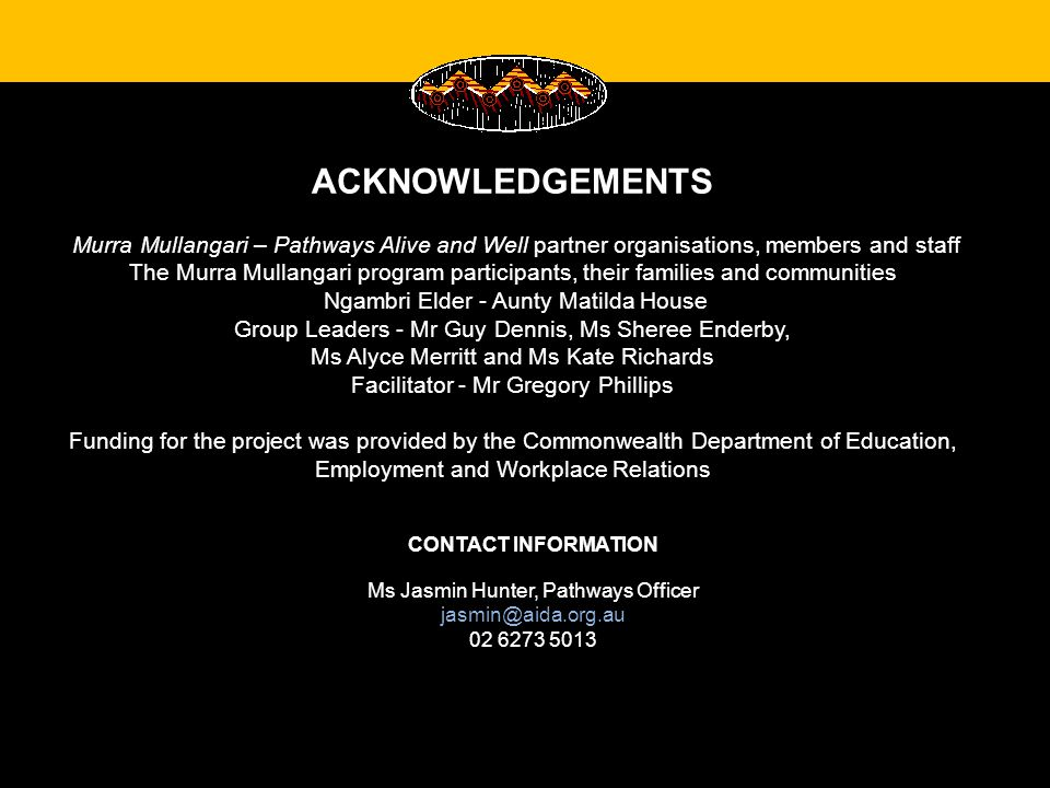 ACKNOWLEDGEMENTS Murra Mullangari – Pathways Alive and Well partner organisations, members and staff The Murra Mullangari program participants, their families and communities Ngambri Elder - Aunty Matilda House Group Leaders - Mr Guy Dennis, Ms Sheree Enderby, Ms Alyce Merritt and Ms Kate Richards Facilitator - Mr Gregory Phillips Funding for the project was provided by the Commonwealth Department of Education, Employment and Workplace Relations CONTACT INFORMATION Ms Jasmin Hunter, Pathways Officer jasmin@aida.org.au 02 6273 5013