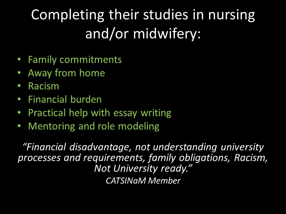 Completing their studies in nursing and/or midwifery: Family commitments Away from home Racism Financial burden Practical help with essay writing Mentoring and role modeling Financial disadvantage, not understanding university processes and requirements, family obligations, Racism, Not University ready. CATSINaM Member